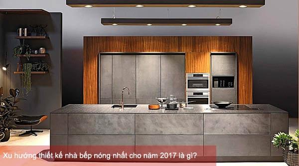 Xu hướng thiết kế nhà bếp nóng nhất cho năm 2017 là gì?